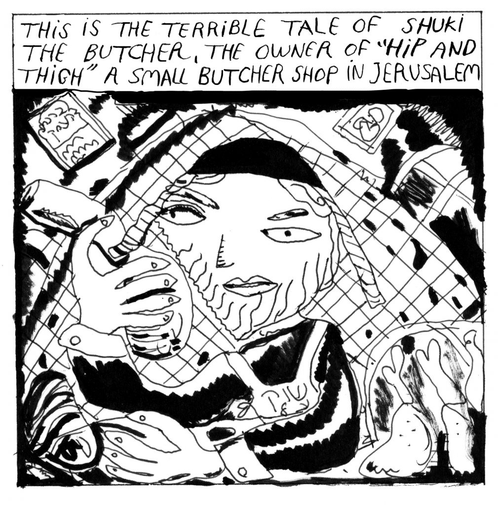 The following 24 comic frames are black ink on white paper with text at the top narrating the scene and an image depicting the story. Text at the top will be noted with italics in the following format. Text at the top: This is the terrible tale of Shuki the butcher, the owner of 'Hip And Thigh' a small butcher shop in Jerusalem. Shuki is sitting at the counter of the butcher shop, holding a chicken thigh.