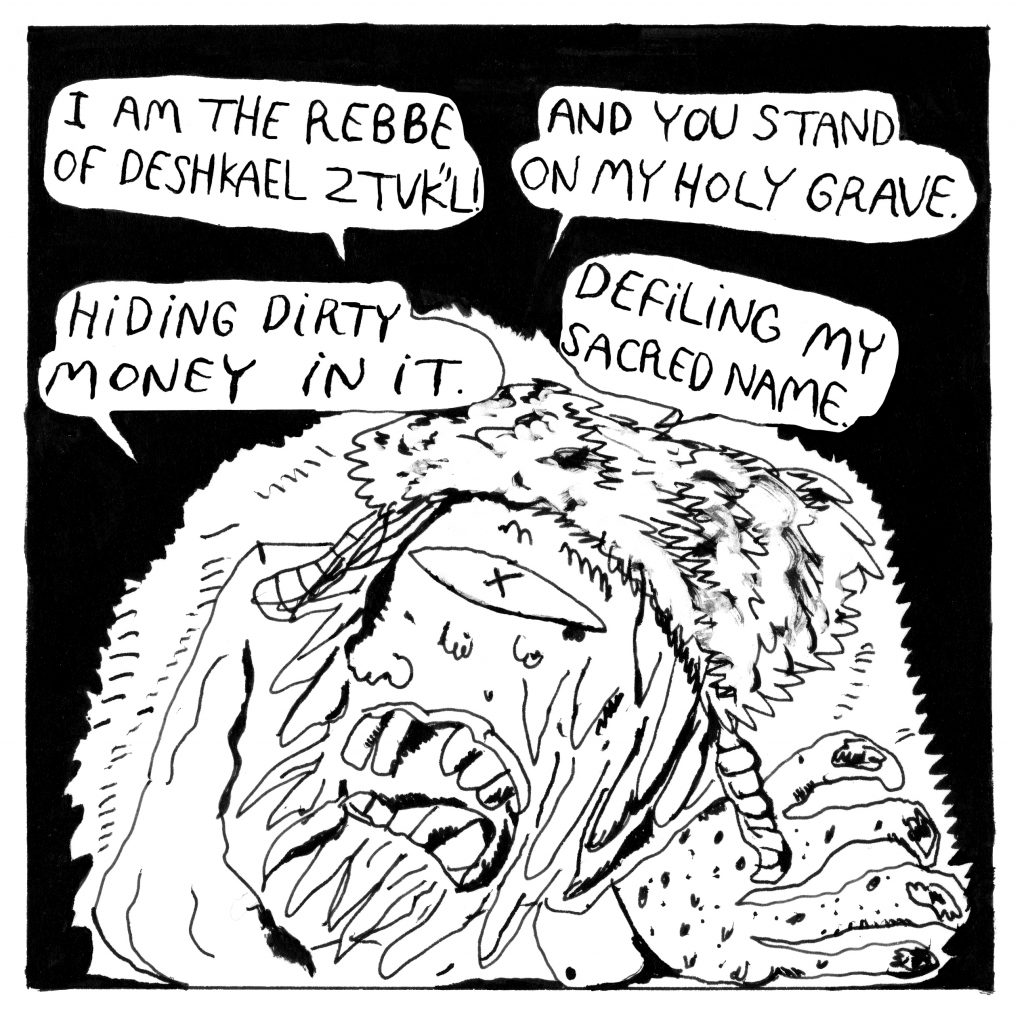 """Rebbe is seen on a black background with four speech bubbles saying: """"I am the Rebbe of Deshkael ztvk""""l!"""" """"And you stand on my holy grave."""" """"Hiding dirty money in it."""" """"Defiling my sacred name."""""""