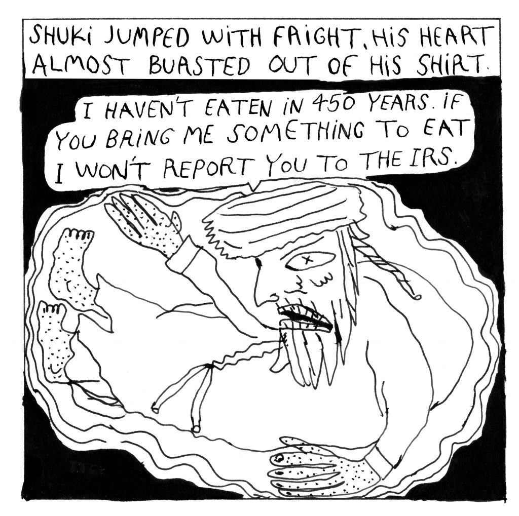 """Text at the top: Shuki jumps with fright, his heart almost bursted out of his shirt. Rebbe is floating in a circular form saying: """"I haven't eaten in 450 years. If you bring me something to eat I won't report you to the IRS."""""""