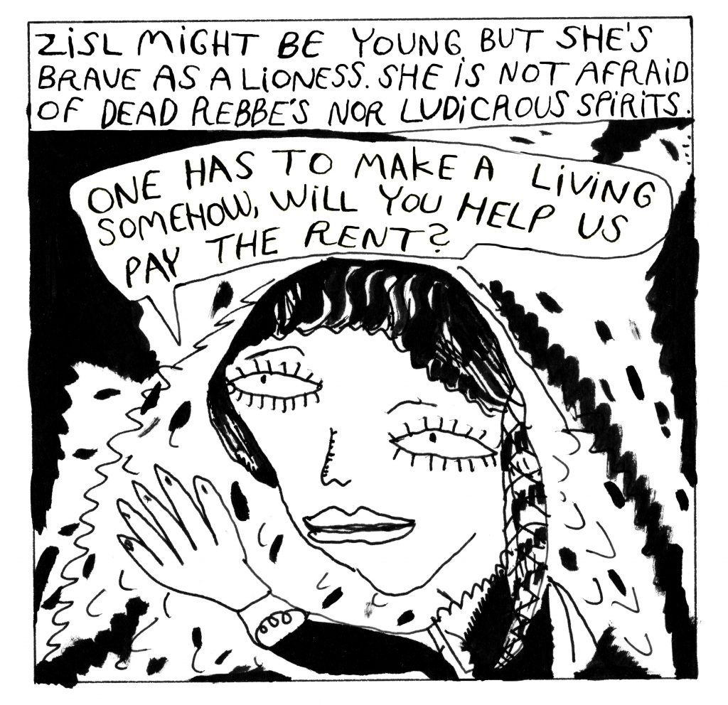 """Text at the top: Zisl might be young but she's brave as a lioness. She is not afraid of dead rebbes nor ludicrous spirits. Zisl lifts a hand and says: """"One has to make a living somehow, will you help us pay the rent?"""""""