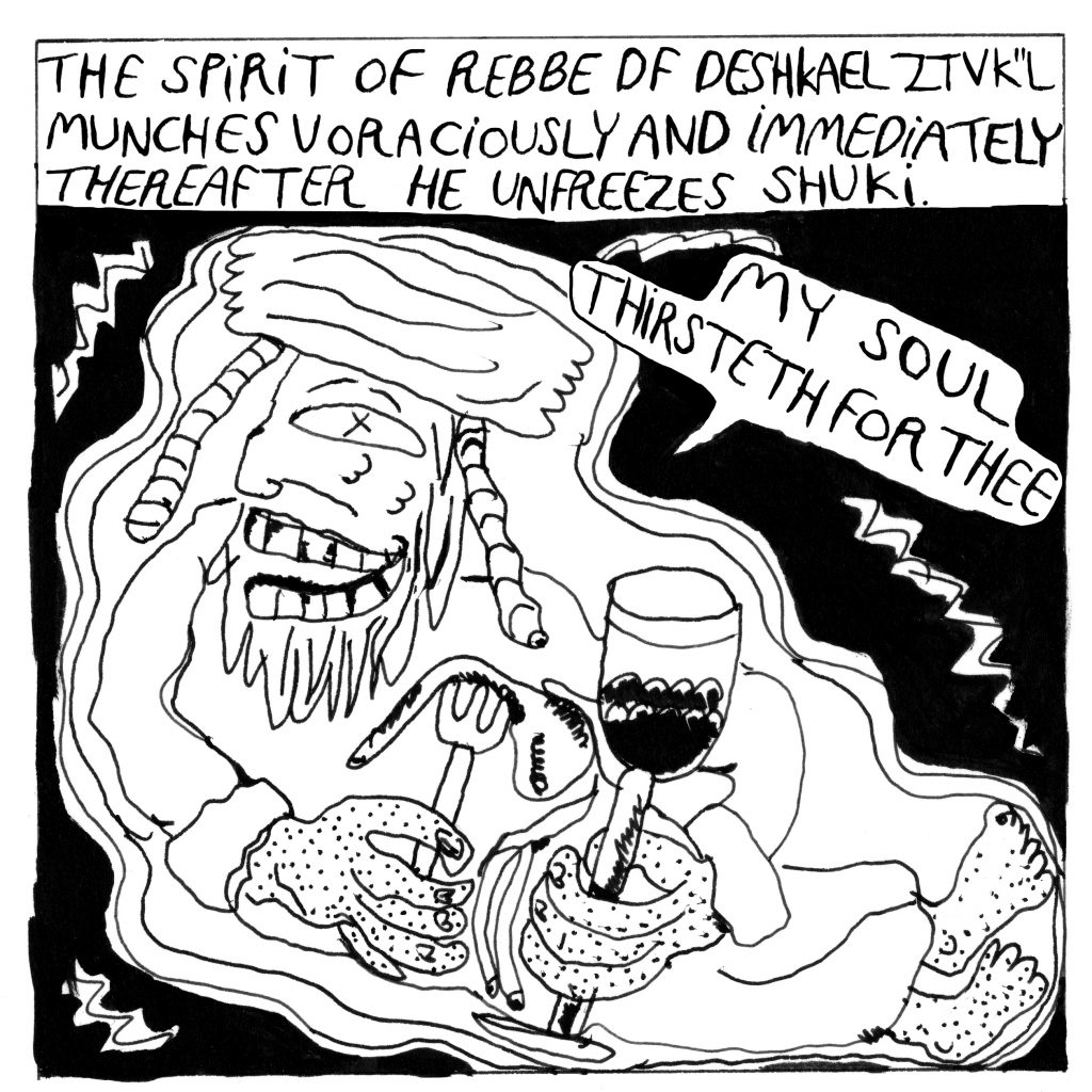 """Text at the top: The spirit of Rebbe of Deshkael ztvk""""l munches voraciously and immediately thereafter he unfreezes Shuki. Rebbe smiles wide and holds a piece of liver on a fork and a glass. Rebbe says: """"My soul thirsteth for Thee."""""""